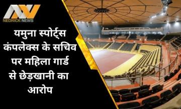 दिल्ली: यमुना स्पोर्ट्स कंपलेक्स के अधिकारियों पर महिला गार्ड ने लगाया छेड़खानी का आरोप, DCP को लिखा पत्र