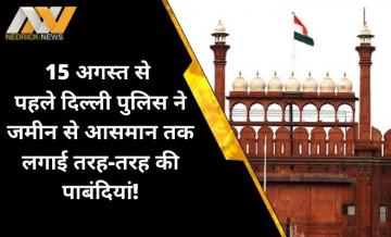 75 वें स्वतंत्रता दिवस से पहले दिल्ली में लगी धारा-144, जानिए जमीन से आसमान तक क्या-क्या हैं पाबंदियां?